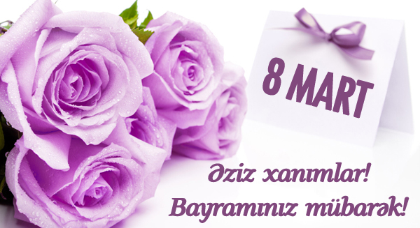 Əziz və istəkli XANIMLAR, 8 Mart Beynəlxalq Qadınlar günününüz mübarək!